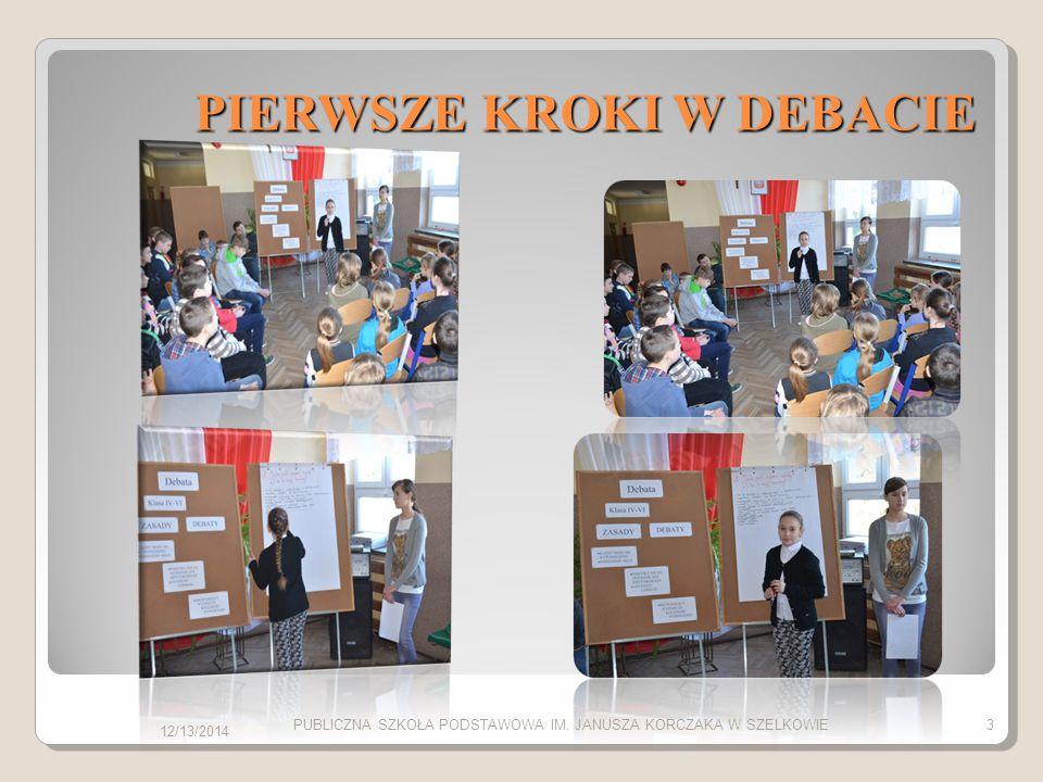 PIERWSZE KROKI W DEBACIE 12/13/2014 PUBLICZNA SZKOŁA PODSTAWOWA IM. JANUSZA KORCZAKA W SZELKOWIE3
