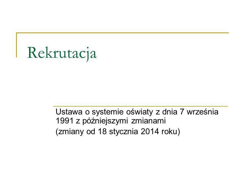 Rekrutacja Ustawa o systemie oświaty z dnia 7 września 1991 z późniejszymi zmianami (zmiany od 18 stycznia 2014 roku)