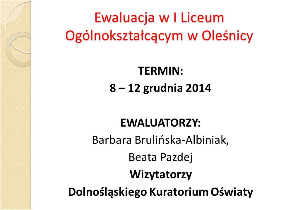 Ewaluacja w I Liceum Ogólnokształcącym w Oleśnicy TERMIN: 8 – 12 grudnia 2014 EWALUATORZY: Barbara Brulińska-Albiniak, Beata Pazdej Wizytatorzy Dolnoś
