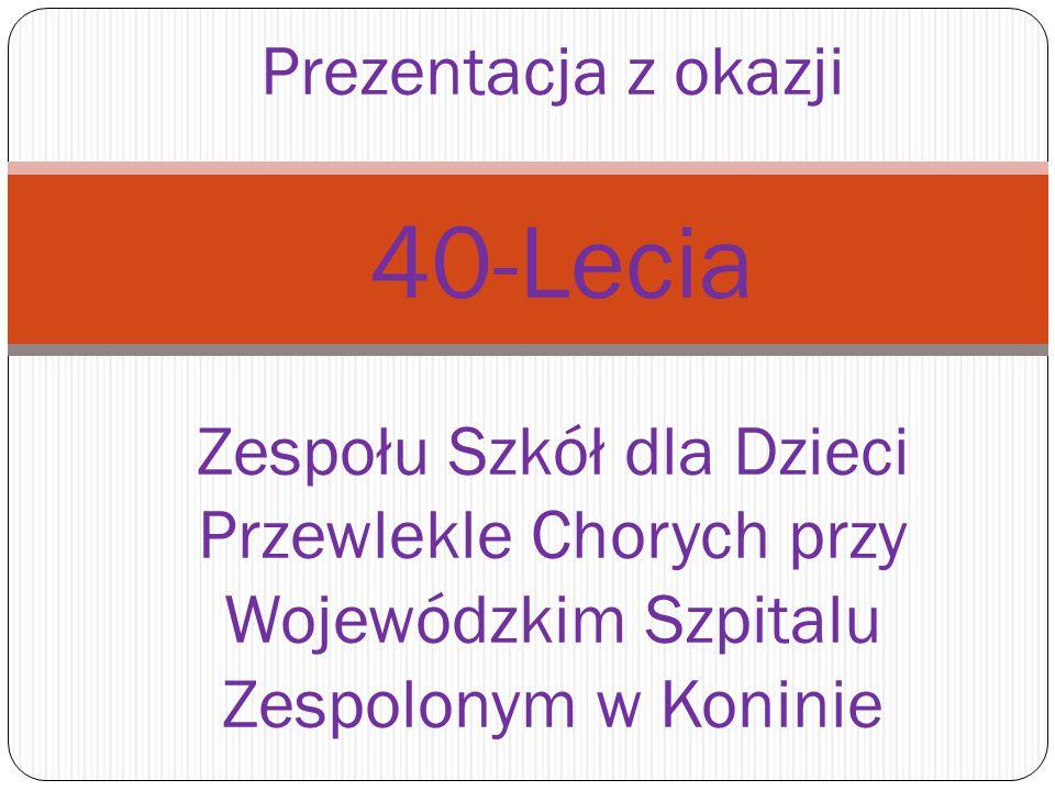 Prezentacja z okazji 40-Lecia Zespołu Szkół dla Dzieci Przewlekle Chorych przy Wojewódzkim Szpitalu Zespolonym w Koninie