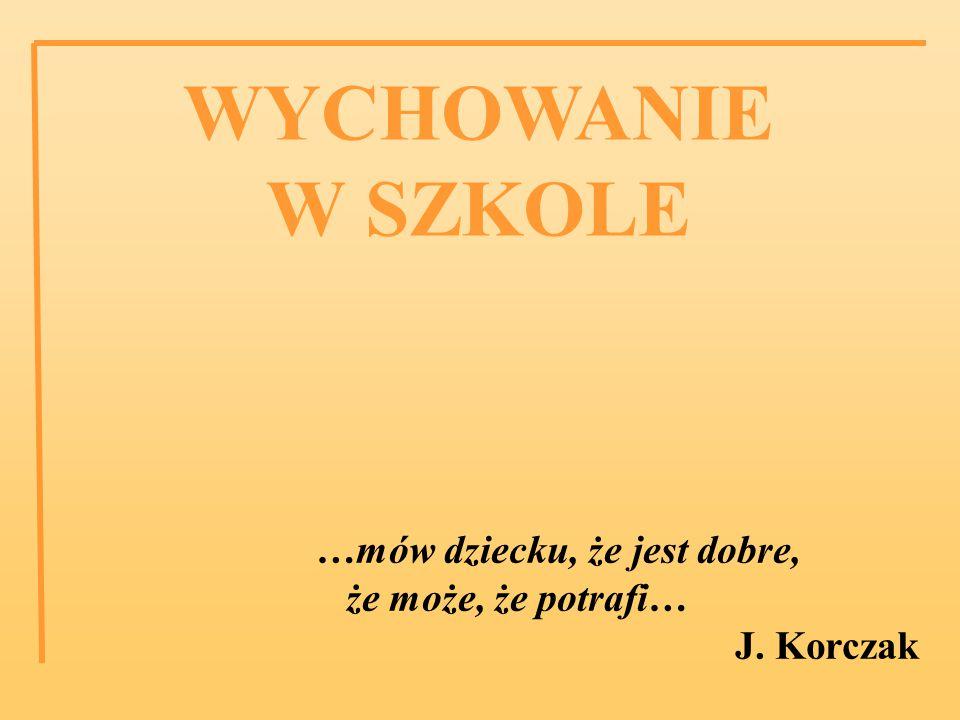 WYCHOWANIE W SZKOLE …mów dziecku, że jest dobre, że może, że potrafi… J. Korczak