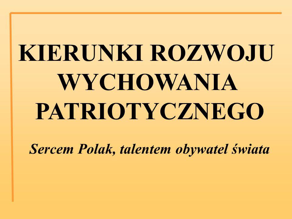 KIERUNKI ROZWOJU WYCHOWANIA PATRIOTYCZNEGO Sercem Polak, talentem obywatel świata