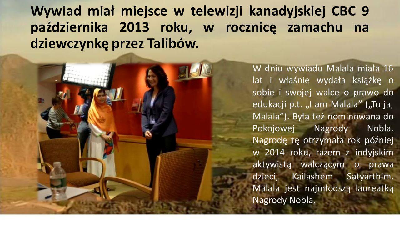Wywiad miał miejsce w telewizji kanadyjskiej CBC 9 października 2013 roku, w rocznicę zamachu na dziewczynkę przez Talibów.