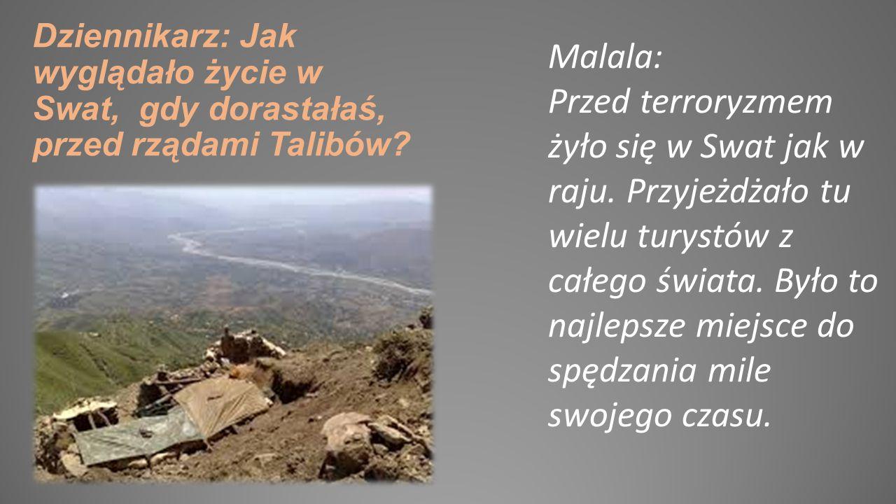 Malala: 9 października 2013 roku dwóch Talibów stało na drodze i zatrzymało autobus, którym jechałam do szkoły. Weszli do środka i jeden podszedł do k
