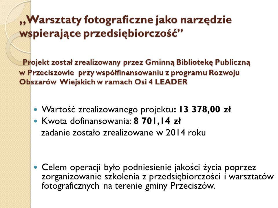 """"""" Warsztaty fotograficzne jako narzędzie wspierające przedsiębiorczość"""" Projekt został zrealizowany przez Gminną Bibliotekę Publiczną w Przeciszowie p"""