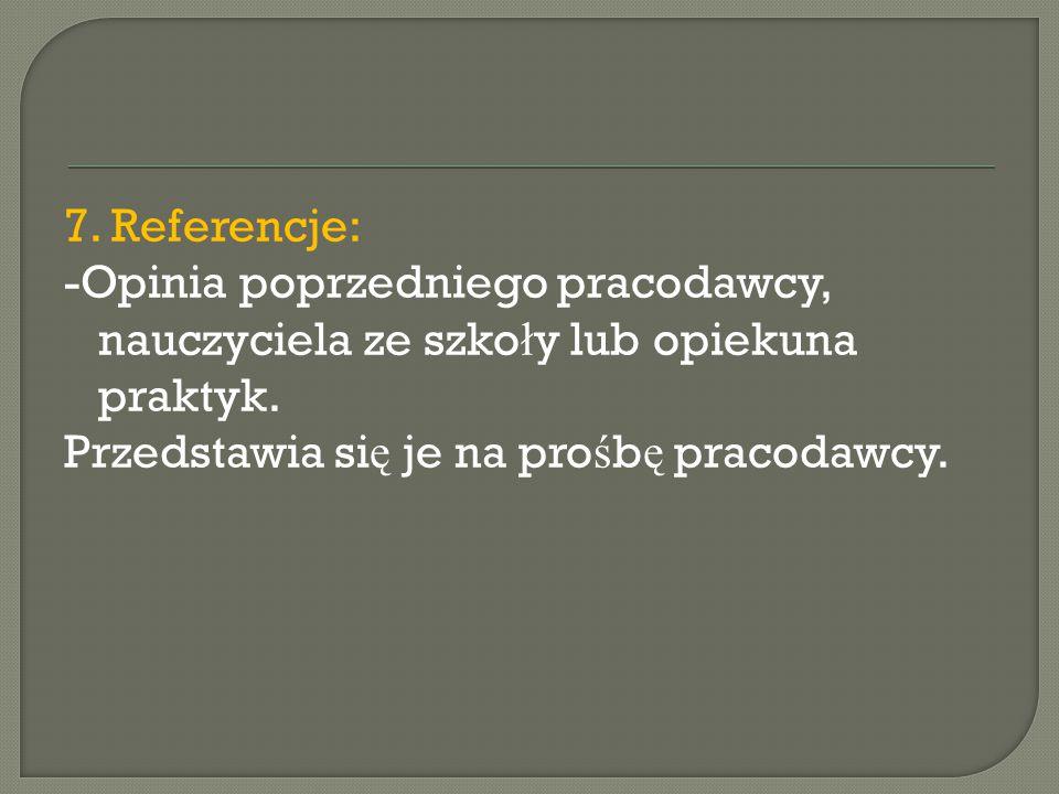 7. Referencje: -Opinia poprzedniego pracodawcy, nauczyciela ze szko ł y lub opiekuna praktyk. Przedstawia si ę je na pro ś b ę pracodawcy.