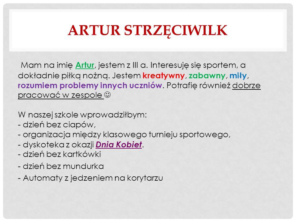 ARTUR STRZĘCIWILK Mam na imię Artur, jestem z III a.
