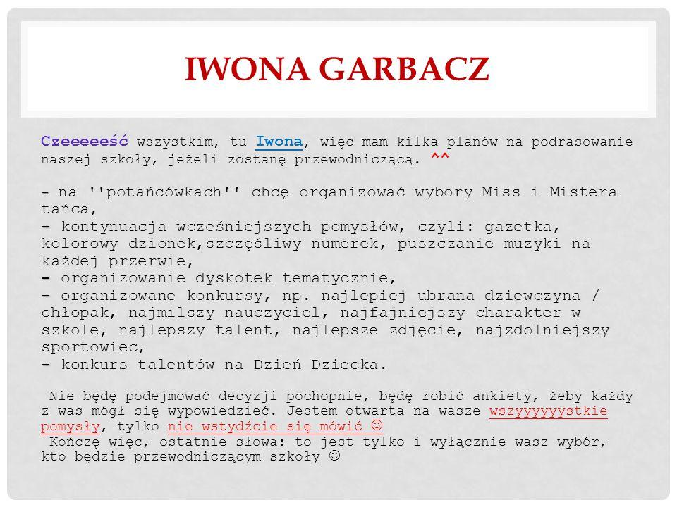 IWONA GARBACZ - - - - - Czeeeeeść wszystkim, tu Iwona, więc mam kilka planów na podrasowanie naszej szkoły, jeżeli zostanę przewodniczącą.