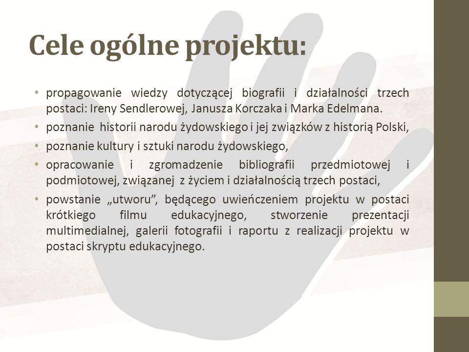 Cele ogólne projektu: propagowanie wiedzy dotyczącej biografii i działalności trzech postaci: Ireny Sendlerowej, Janusza Korczaka i Marka Edelmana.