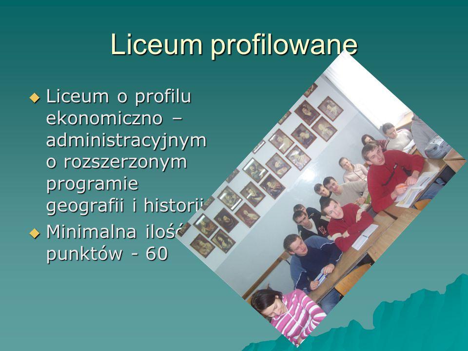 Liceum profilowane  Liceum o profilu ekonomiczno – administracyjnym o rozszerzonym programie geografii i historii  Minimalna ilość punktów - 60