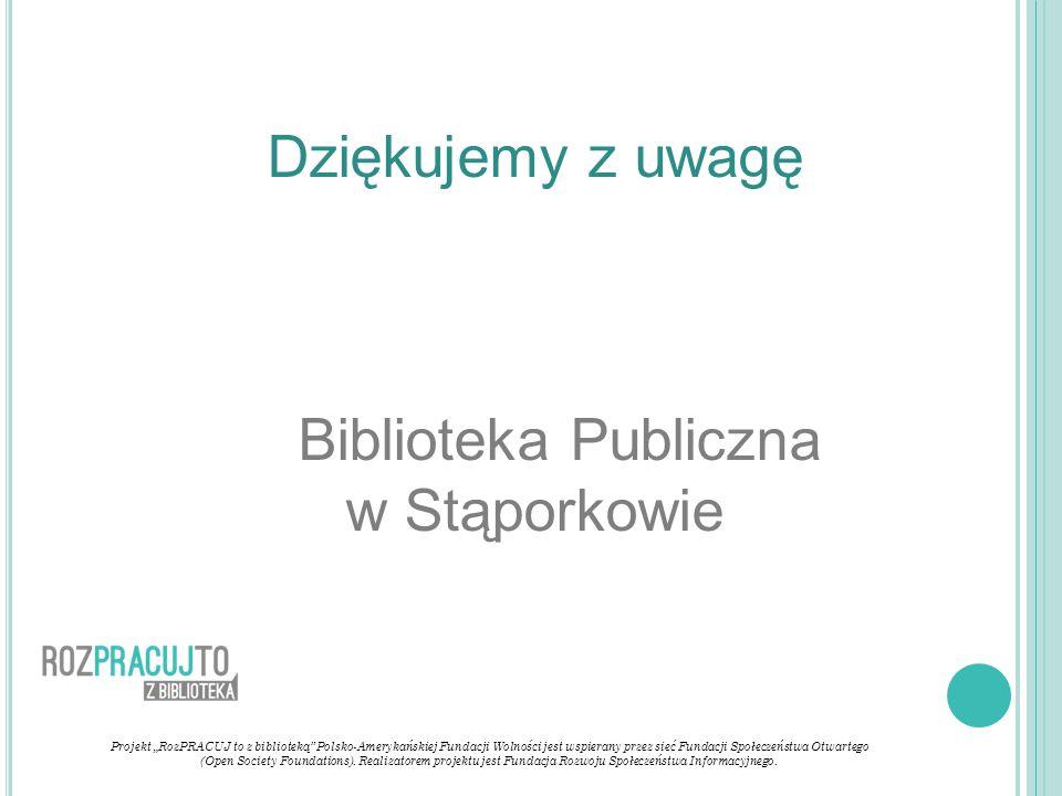 """Dziękujemy z uwagę Biblioteka Publiczna w Stąporkowie Projekt """"RozPRACUJ to z biblioteką Polsko-Amerykańskiej Fundacji Wolności jest wspierany przez sieć Fundacji Społeczeństwa Otwartego (Open Society Foundations)."""