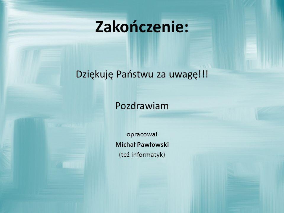 Zakończenie: Dziękuję Państwu za uwagę!!! Pozdrawiam opracował Michał Pawłowski (też informatyk)