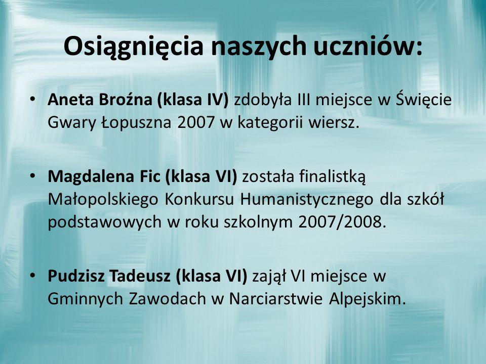 Osiągnięcia naszych uczniów: Aneta Broźna (klasa IV) zdobyła III miejsce w Święcie Gwary Łopuszna 2007 w kategorii wiersz. Magdalena Fic (klasa VI) zo