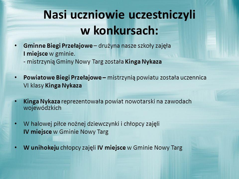 Nasi uczniowie uczestniczyli w konkursach: Gminne Biegi Przełajowe – drużyna nasze szkoły zajęła I miejsce w gminie. - mistrzynią Gminy Nowy Targ zost