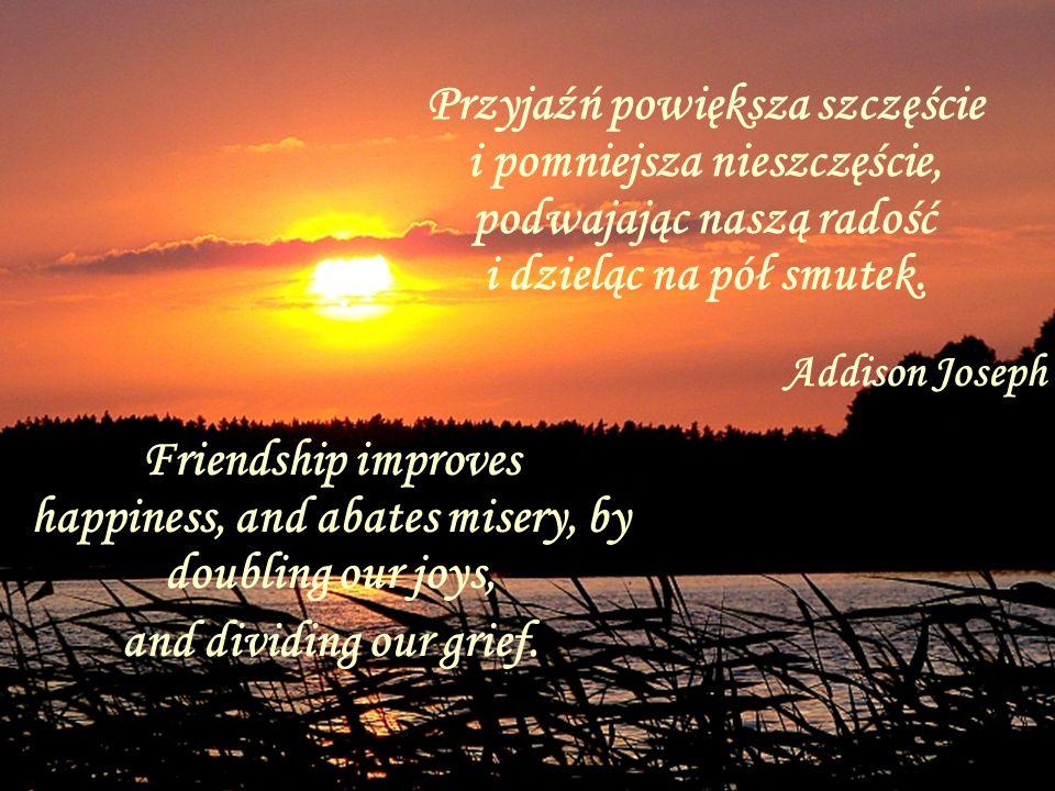 Przyjaźń powiększa szczęście i pomniejsza nieszczęście, podwajając naszą radość i dzieląc na pół smutek.