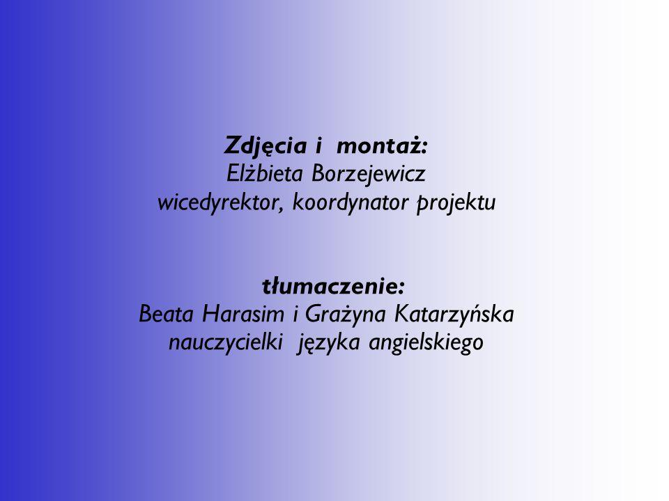 Zdjęcia i montaż: Elżbieta Borzejewicz wicedyrektor, koordynator projektu tłumaczenie: Beata Harasim i Grażyna Katarzyńska nauczycielki języka angielskiego