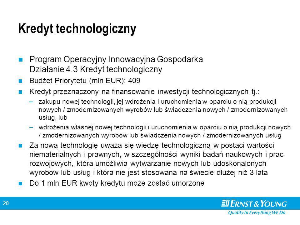 20 Kredyt technologiczny Program Operacyjny Innowacyjna Gospodarka Działanie 4.3 Kredyt technologiczny Budżet Priorytetu (mln EUR): 409 Kredyt przeznaczony na finansowanie inwestycji technologicznych tj.: –zakupu nowej technologii, jej wdrożenia i uruchomienia w oparciu o nią produkcji nowych / zmodernizowanych wyrobów lub świadczenia nowych / zmodernizowanych usług, lub –wdrożenia własnej nowej technologii i uruchomienia w oparciu o nią produkcji nowych / zmodernizowanych wyrobów lub świadczenia nowych / zmodernizowanych usług Za nową technologię uważa się wiedzę technologiczną w postaci wartości niematerialnych i prawnych, w szczególności wyniki badań naukowych i prac rozwojowych, która umożliwia wytwarzanie nowych lub udoskonalonych wyrobów lub usług i która nie jest stosowana na świecie dłużej niż 3 lata Do 1 mln EUR kwoty kredytu może zostać umorzone