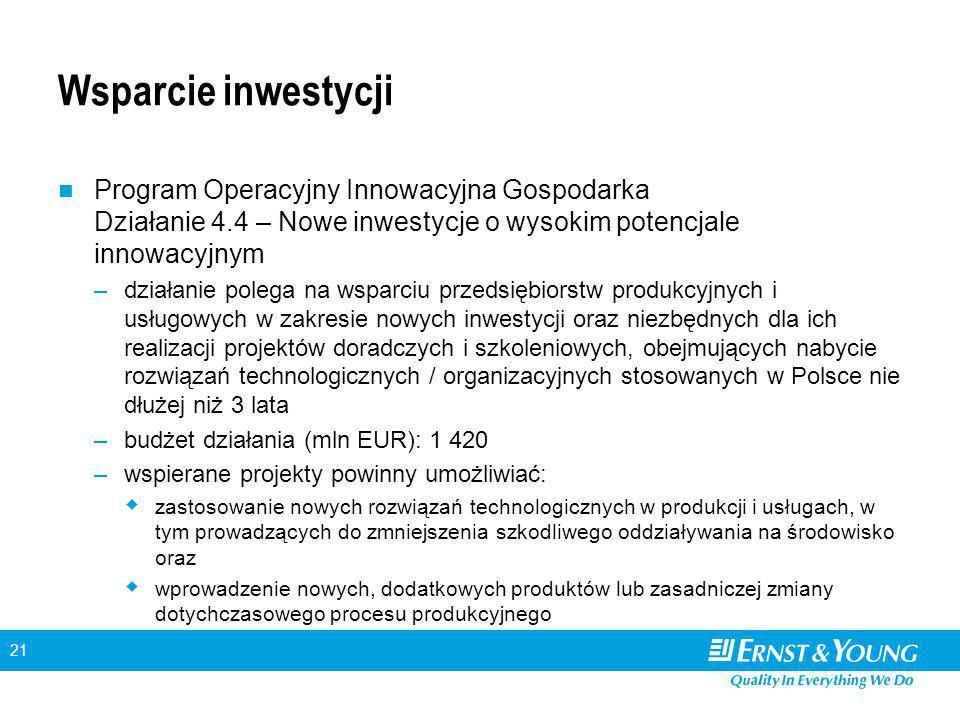 21 Wsparcie inwestycji Program Operacyjny Innowacyjna Gospodarka Działanie 4.4 – Nowe inwestycje o wysokim potencjale innowacyjnym –działanie polega na wsparciu przedsiębiorstw produkcyjnych i usługowych w zakresie nowych inwestycji oraz niezbędnych dla ich realizacji projektów doradczych i szkoleniowych, obejmujących nabycie rozwiązań technologicznych / organizacyjnych stosowanych w Polsce nie dłużej niż 3 lata –budżet działania (mln EUR): 1 420 –wspierane projekty powinny umożliwiać:  zastosowanie nowych rozwiązań technologicznych w produkcji i usługach, w tym prowadzących do zmniejszenia szkodliwego oddziaływania na środowisko oraz  wprowadzenie nowych, dodatkowych produktów lub zasadniczej zmiany dotychczasowego procesu produkcyjnego