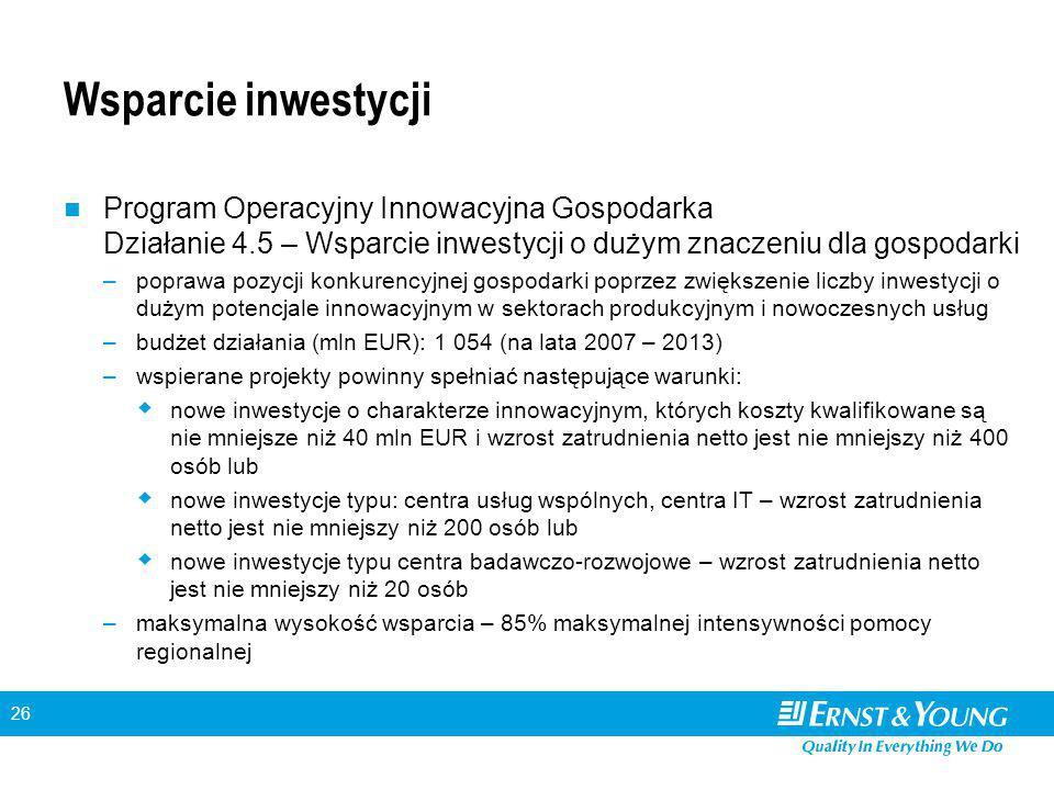 26 Wsparcie inwestycji Program Operacyjny Innowacyjna Gospodarka Działanie 4.5 – Wsparcie inwestycji o dużym znaczeniu dla gospodarki –poprawa pozycji konkurencyjnej gospodarki poprzez zwiększenie liczby inwestycji o dużym potencjale innowacyjnym w sektorach produkcyjnym i nowoczesnych usług –budżet działania (mln EUR): 1 054 (na lata 2007 – 2013) –wspierane projekty powinny spełniać następujące warunki:  nowe inwestycje o charakterze innowacyjnym, których koszty kwalifikowane są nie mniejsze niż 40 mln EUR i wzrost zatrudnienia netto jest nie mniejszy niż 400 osób lub  nowe inwestycje typu: centra usług wspólnych, centra IT – wzrost zatrudnienia netto jest nie mniejszy niż 200 osób lub  nowe inwestycje typu centra badawczo-rozwojowe – wzrost zatrudnienia netto jest nie mniejszy niż 20 osób –maksymalna wysokość wsparcia – 85% maksymalnej intensywności pomocy regionalnej