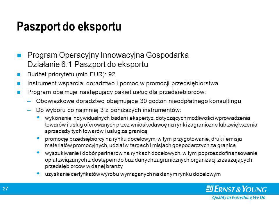 27 Paszport do eksportu Program Operacyjny Innowacyjna Gospodarka Działanie 6.1 Paszport do eksportu Budżet priorytetu (mln EUR): 92 Instrument wsparcia: doradztwo i pomoc w promocji przedsiębiorstwa Program obejmuje następujący pakiet usług dla przedsiębiorców: –Obowiązkowe doradztwo obejmujące 30 godzin nieodpłatnego konsultingu –Do wyboru co najmniej 3 z poniższych instrumentów:  wykonanie indywidualnych badań i ekspertyz, dotyczących możliwości wprowadzenia towarów i usług oferowanych przez wnioskodawcę na rynki zagraniczne lub zwiększenia sprzedaży tych towarów i usług za granicą  promocję przedsiębiorcy na rynku docelowym, w tym przygotowanie, druk i emisja materiałów promocyjnych, udział w targach i misjach gospodarczych za granicą  wyszukiwanie i dobór partnerów na rynkach docelowych, w tym poprzez dofinansowanie opłat związanych z dostępem do baz danych zagranicznych organizacji zrzeszających przedsiębiorców w danej branży  uzyskanie certyfikatów wyrobu wymaganych na danym rynku docelowym