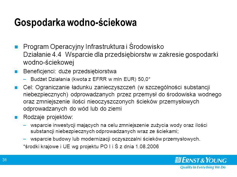 31 Gospodarka wodno-ściekowa Program Operacyjny Infrastruktura i Środowisko Działanie 4.4 Wsparcie dla przedsiębiorstw w zakresie gospodarki wodno-ściekowej Beneficjenci: duże przedsiębiorstwa –Budżet Działania (kwota z EFRR w mln EUR) 50,0* Cel: Ograniczanie ładunku zanieczyszczeń (w szczególności substancji niebezpiecznych) odprowadzanych przez przemysł do środowiska wodnego oraz zmniejszenie ilości nieoczyszczonych ścieków przemysłowych odprowadzanych do wód lub do ziemi Rodzaje projektów: –wsparcie inwestycji mających na celu zmniejszenie zużycia wody oraz ilości substancji niebezpiecznych odprowadzanych wraz ze ściekami; –wsparcie budowy lub modernizacji oczyszczalni ścieków przemysłowych.