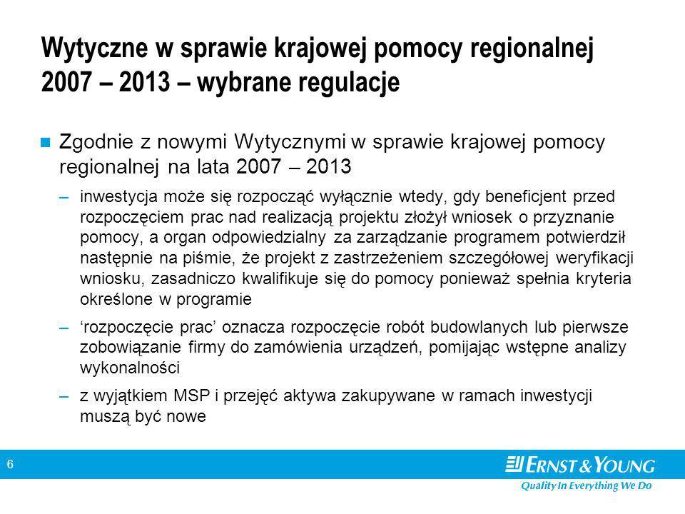 6 Wytyczne w sprawie krajowej pomocy regionalnej 2007 – 2013 – wybrane regulacje Zgodnie z nowymi Wytycznymi w sprawie krajowej pomocy regionalnej na lata 2007 – 2013 –inwestycja może się rozpocząć wyłącznie wtedy, gdy beneficjent przed rozpoczęciem prac nad realizacją projektu złożył wniosek o przyznanie pomocy, a organ odpowiedzialny za zarządzanie programem potwierdził następnie na piśmie, że projekt z zastrzeżeniem szczegółowej weryfikacji wniosku, zasadniczo kwalifikuje się do pomocy ponieważ spełnia kryteria określone w programie –'rozpoczęcie prac' oznacza rozpoczęcie robót budowlanych lub pierwsze zobowiązanie firmy do zamówienia urządzeń, pomijając wstępne analizy wykonalności –z wyjątkiem MSP i przejęć aktywa zakupywane w ramach inwestycji muszą być nowe
