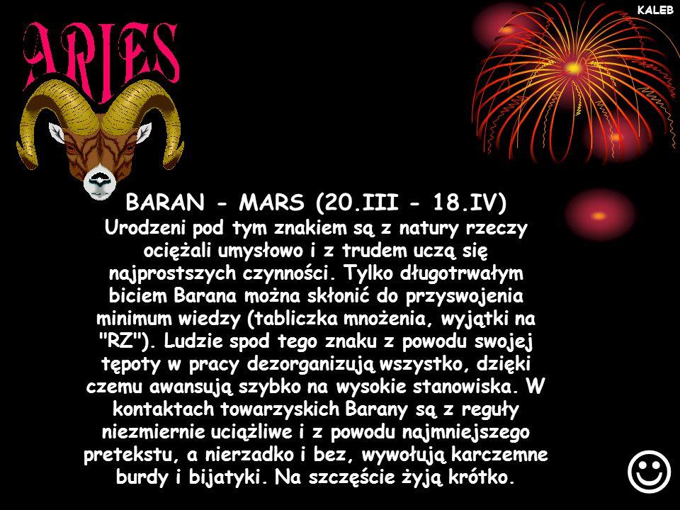 BARAN - MARS (20.III - 18.IV) Urodzeni pod tym znakiem są z natury rzeczy ociężali umysłowo i z trudem uczą się najprostszych czynności.