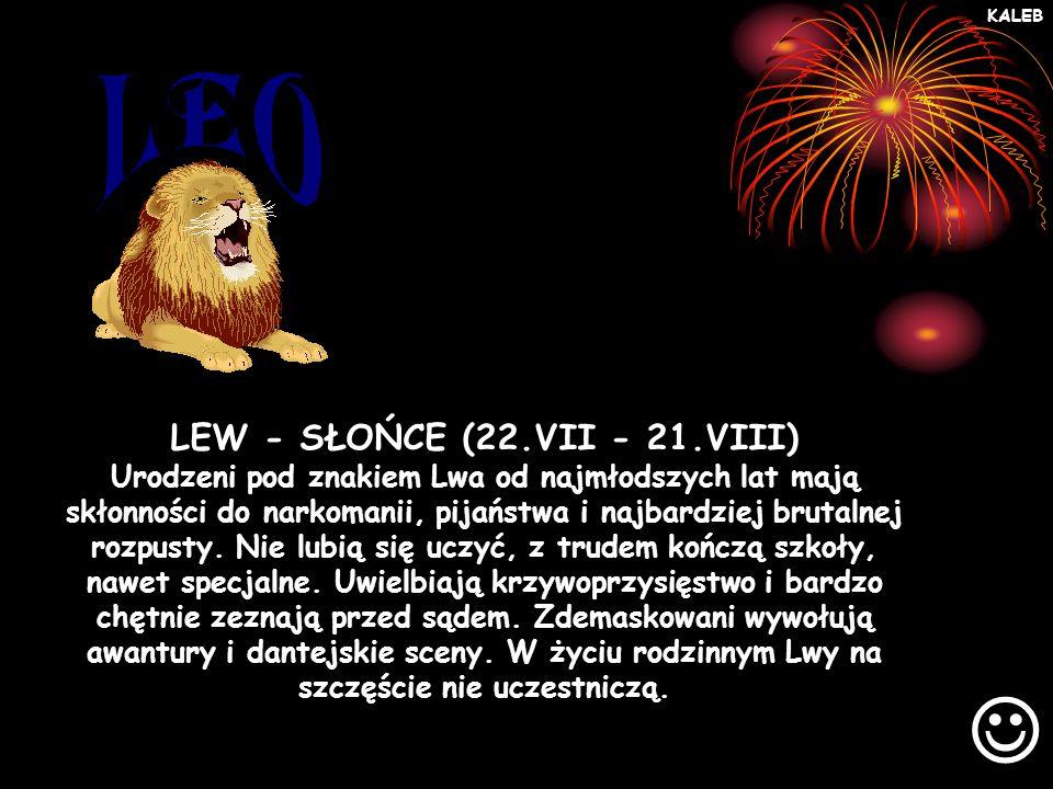 LEW - SŁOŃCE (22.VII - 21.VIII) Urodzeni pod znakiem Lwa od najmłodszych lat mają skłonności do narkomanii, pijaństwa i najbardziej brutalnej rozpusty.