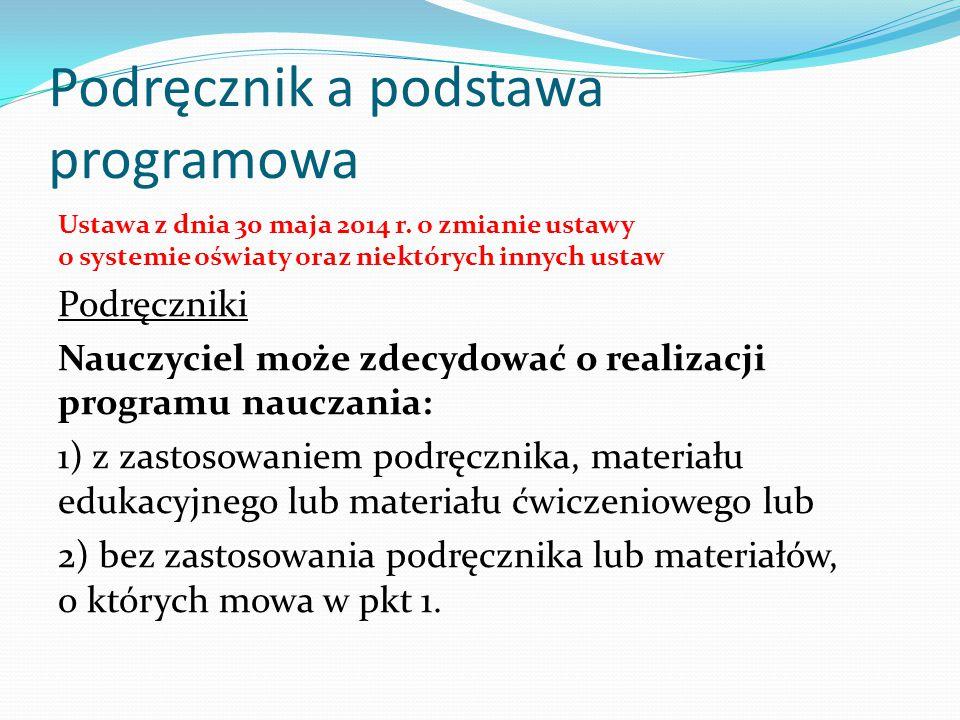Podręcznik a podstawa programowa Ustawa z dnia 30 maja 2014 r. o zmianie ustawy o systemie oświaty oraz niektórych innych ustaw Podręczniki Nauczyciel
