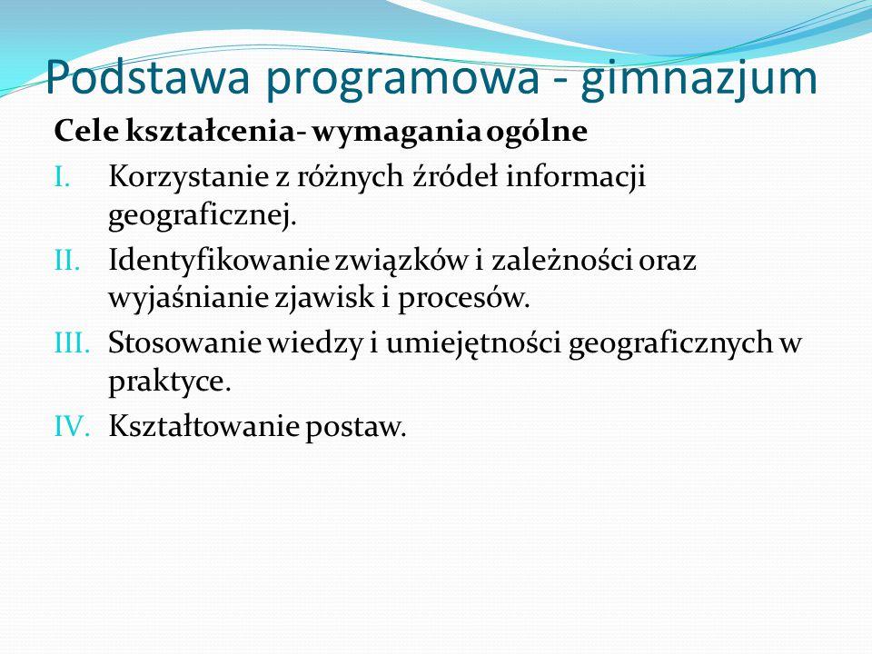 Podstawa programowa - gimnazjum Cele kształcenia- wymagania ogólne I. Korzystanie z różnych źródeł informacji geograficznej. II. Identyfikowanie związ