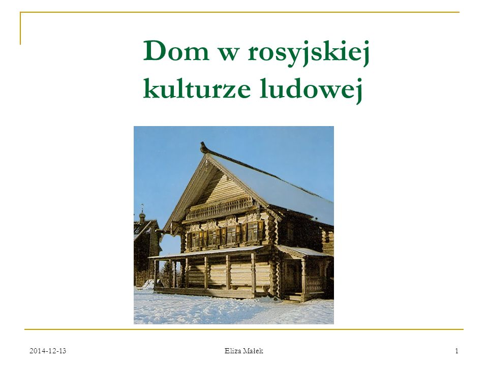 2014-12-13 Eliza Małek 22 Różnice regionalne Na północy Rosji domy były z reguły większe (3- nawet 4- izbowe), piętrowe, połączone z sienią, szopą i spiżarnią w jedną całość, aby do jego zagrody-twierdzy nie miał dostępu dziki zwierz i zły człowiek.