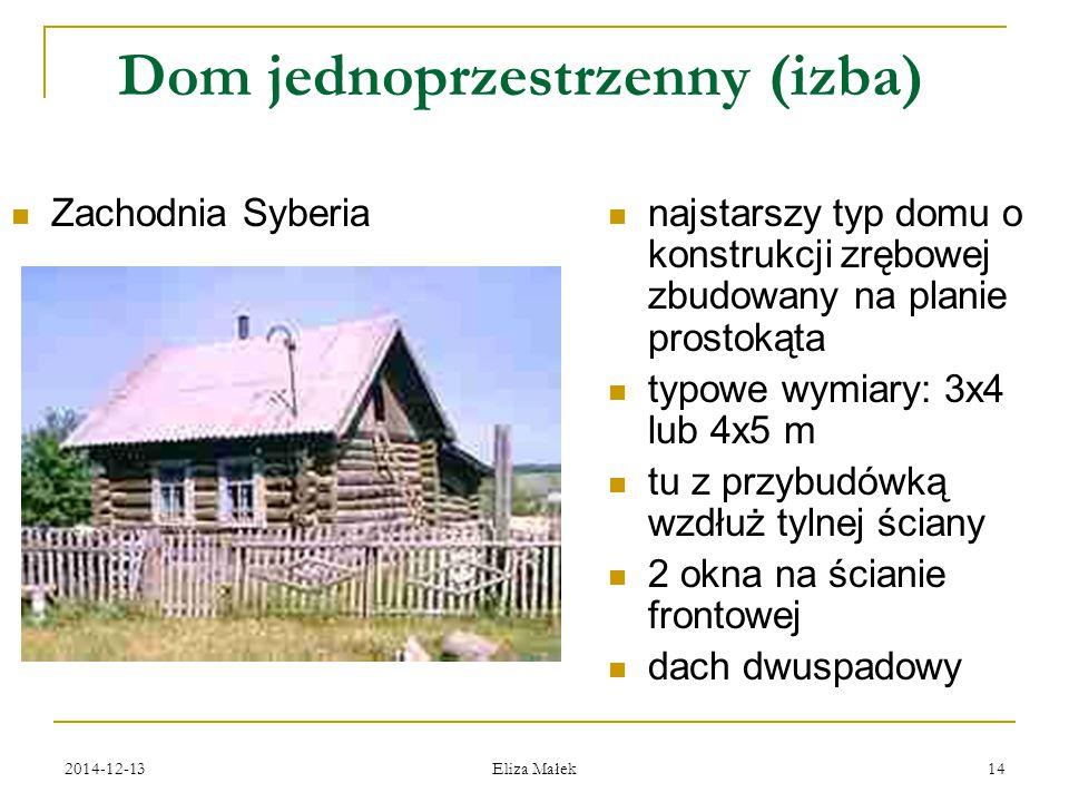 2014-12-13 Eliza Małek 14 Dom jednoprzestrzenny (izba) Zachodnia Syberia najstarszy typ domu o konstrukcji zrębowej zbudowany na planie prostokąta typ
