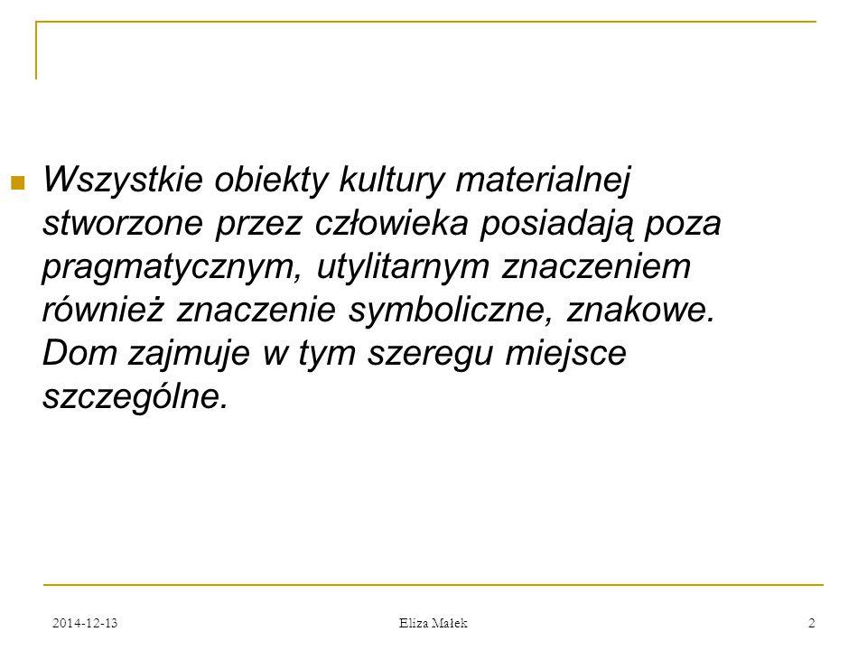 """2014-12-13 Eliza Małek 3 Dom/świat (kosmos) """"Społeczności archaiczne i tradycyjne otaczający je świat postrzegają jako mikrokosmos."""