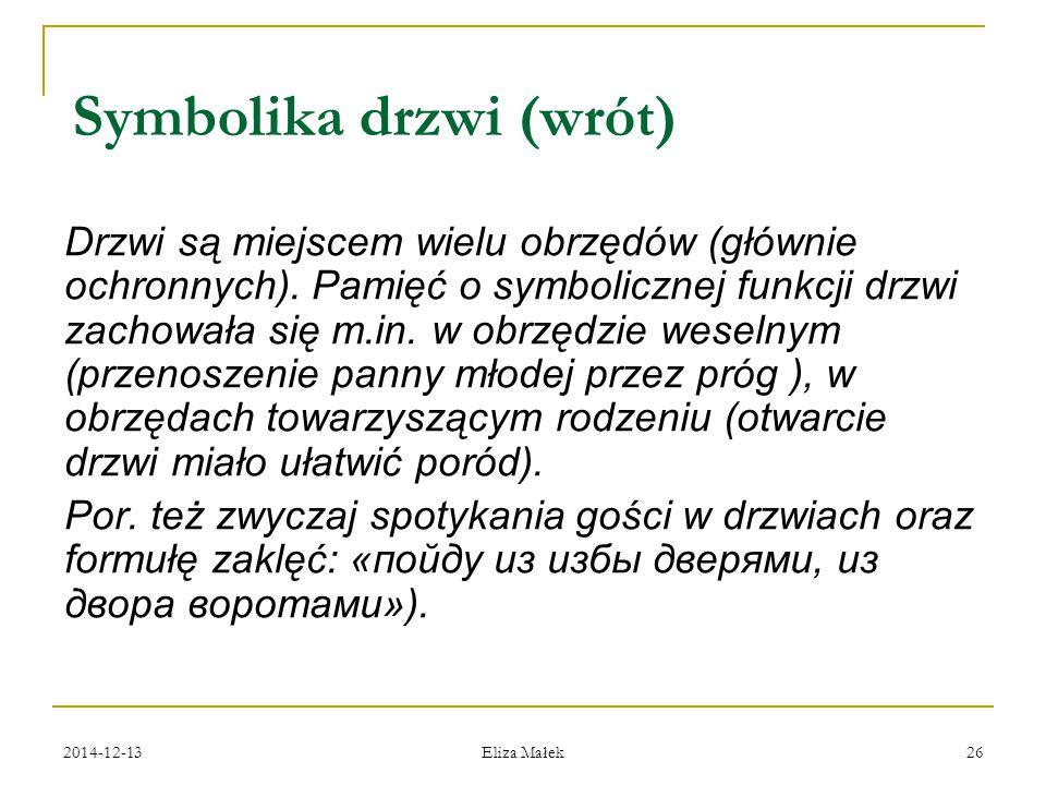 2014-12-13 Eliza Małek 26 Symbolika drzwi (wrót) Drzwi są miejscem wielu obrzędów (głównie ochronnych). Pamięć o symbolicznej funkcji drzwi zachowała