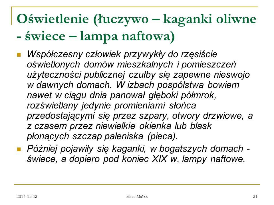 2014-12-13 Eliza Małek 31 Oświetlenie (łuczywo – kaganki oliwne - świece – lampa naftowa) Współczesny człowiek przywykły do rzęsiście oświetlonych dom