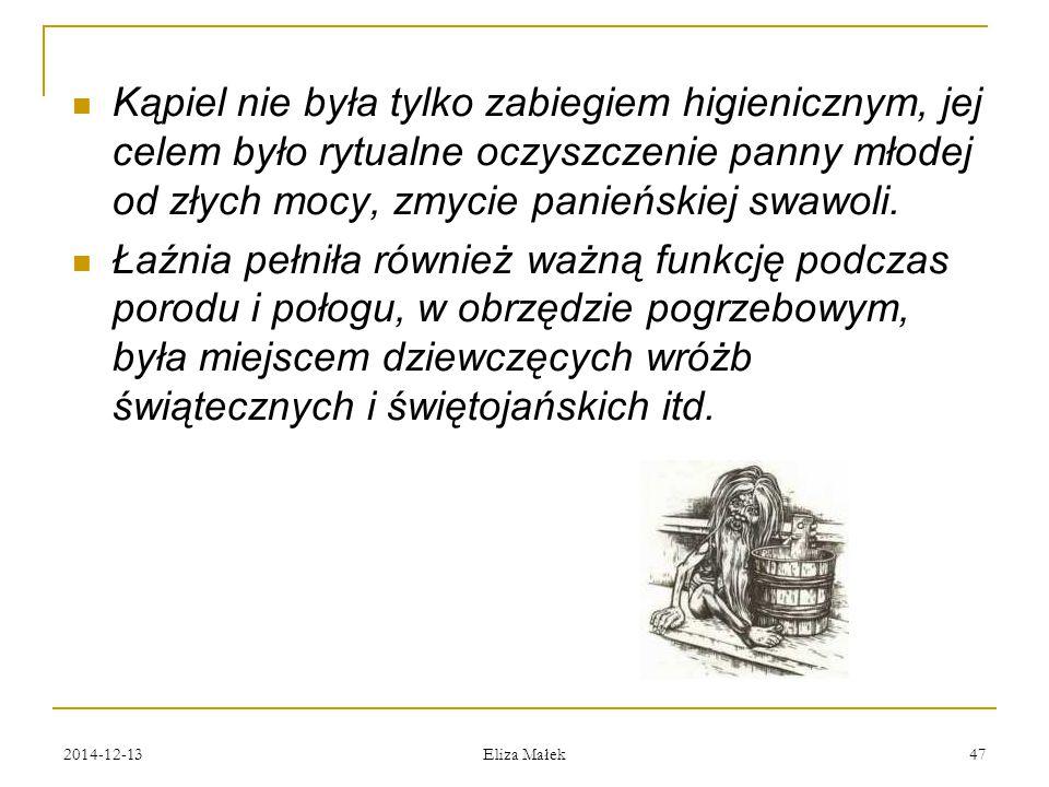 2014-12-13 Eliza Małek 47 Kąpiel nie była tylko zabiegiem higienicznym, jej celem było rytualne oczyszczenie panny młodej od złych mocy, zmycie panień