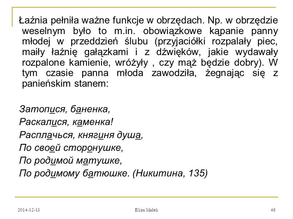 2014-12-13 Eliza Małek 48 Łaźnia pełniła ważne funkcje w obrzędach. Np. w obrzędzie weselnym było to m.in. obowiązkowe kąpanie panny młodej w przeddzi