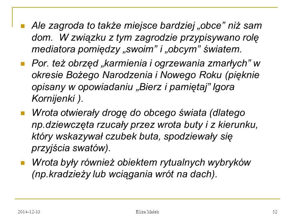 """2014-12-13 Eliza Małek 52 Ale zagroda to także miejsce bardziej """"obce"""" niż sam dom. W związku z tym zagrodzie przypisywano rolę mediatora pomiędzy """"sw"""