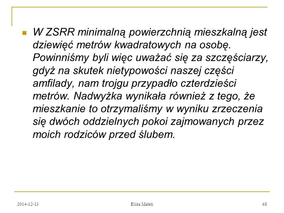 2014-12-13 Eliza Małek 68 W ZSRR minimalną powierzchnią mieszkalną jest dziewięć metrów kwadratowych na osobę. Powinniśmy byli więc uważać się za szcz