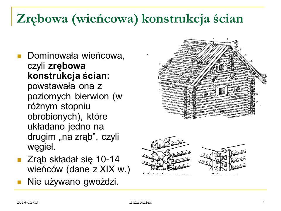 2014-12-13 Eliza Małek 7 Zrębowa (wieńcowa) konstrukcja ścian Dominowała wieńcowa, czyli zrębowa konstrukcja ścian: powstawała ona z poziomych bierwio