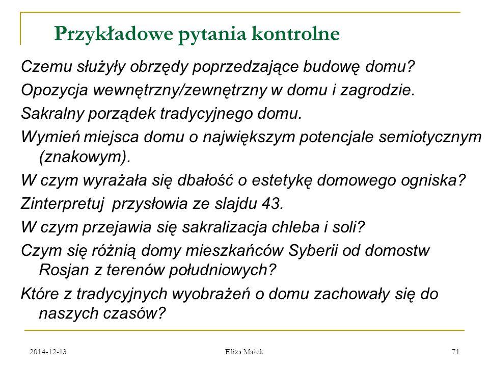 2014-12-13 Eliza Małek 71 Przykładowe pytania kontrolne Czemu służyły obrzędy poprzedzające budowę domu? Opozycja wewnętrzny/zewnętrzny w domu i zagro
