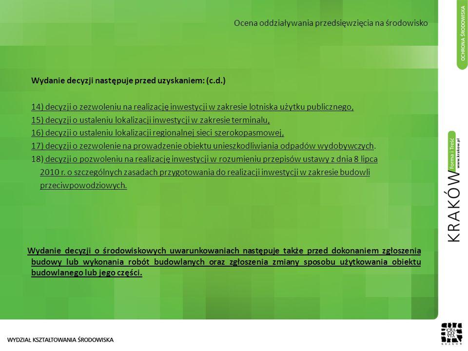 Ocena oddziaływania przedsięwzięcia na środowisko Wydanie decyzji następuje przed uzyskaniem: (c.d.) 14) decyzji o zezwoleniu na realizację inwestycji w zakresie lotniska użytku publicznego, 15) decyzji o ustaleniu lokalizacji inwestycji w zakresie terminalu, 16) decyzji o ustaleniu lokalizacji regionalnej sieci szerokopasmowej, 17) decyzji o zezwolenie na prowadzenie obiektu unieszkodliwiania odpadów wydobywczych.