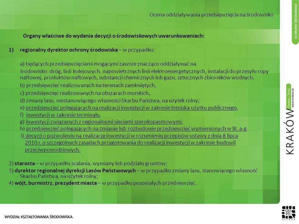 Ocena oddziaływania przedsięwzięcia na środowisko Organy właściwe do wydania decyzji o środowiskowych uwarunkowaniach: 1)regionalny dyrektor ochrony środowiska – w przypadku: a) będących przedsięwzięciami mogącymi zawsze znacząco oddziaływać na środowisko: dróg, linii kolejowych, napowietrznych linii elektroenergetycznych, instalacji do przesyłu ropy naftowej, produktów naftowych, substancji chemicznych lub gazu, sztucznych zbiorników wodnych, b) przedsięwzięć realizowanych na terenach zamkniętych, c) przedsięwzięć realizowanych na obszarach morskich, d) zmiany lasu, niestanowiącego własności Skarbu Państwa, na użytek rolny; e) przedsięwzięć polegających na realizacji inwestycji w zakresie lotniska użytku publicznego, f) inwestycji w zakresie terminalu, g) inwestycji związanych z regionalnymi sieciami szerokopasmowymi, h) przedsięwzięć polegających na zmianie lub rozbudowie przedsięwzięć wymienionych w lit.