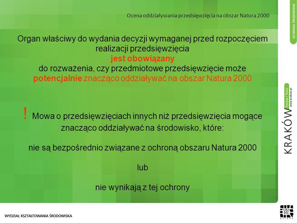Ocena oddziaływania przedsięwzięcia na obszar Natura 2000 Organ właściwy do wydania decyzji wymaganej przed rozpoczęciem realizacji przedsięwzięcia jest obowiązany do rozważenia, czy przedmiotowe przedsięwzięcie może potencjalnie znacząco oddziaływać na obszar Natura 2000 .