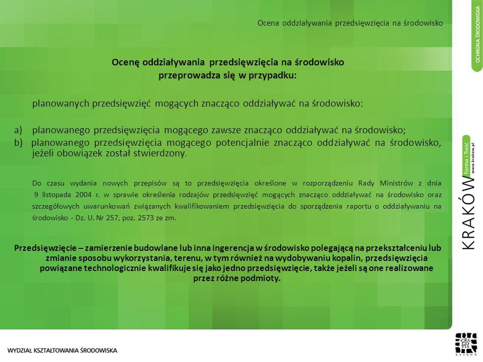 Ocena oddziaływania przedsięwzięcia na środowisko Ocenę oddziaływania przedsięwzięcia na środowisko przeprowadza się w przypadku: planowanych przedsięwzięć mogących znacząco oddziaływać na środowisko: a)planowanego przedsięwzięcia mogącego zawsze znacząco oddziaływać na środowisko; b) planowanego przedsięwzięcia mogącego potencjalnie znacząco oddziaływać na środowisko, jeżeli obowiązek został stwierdzony.