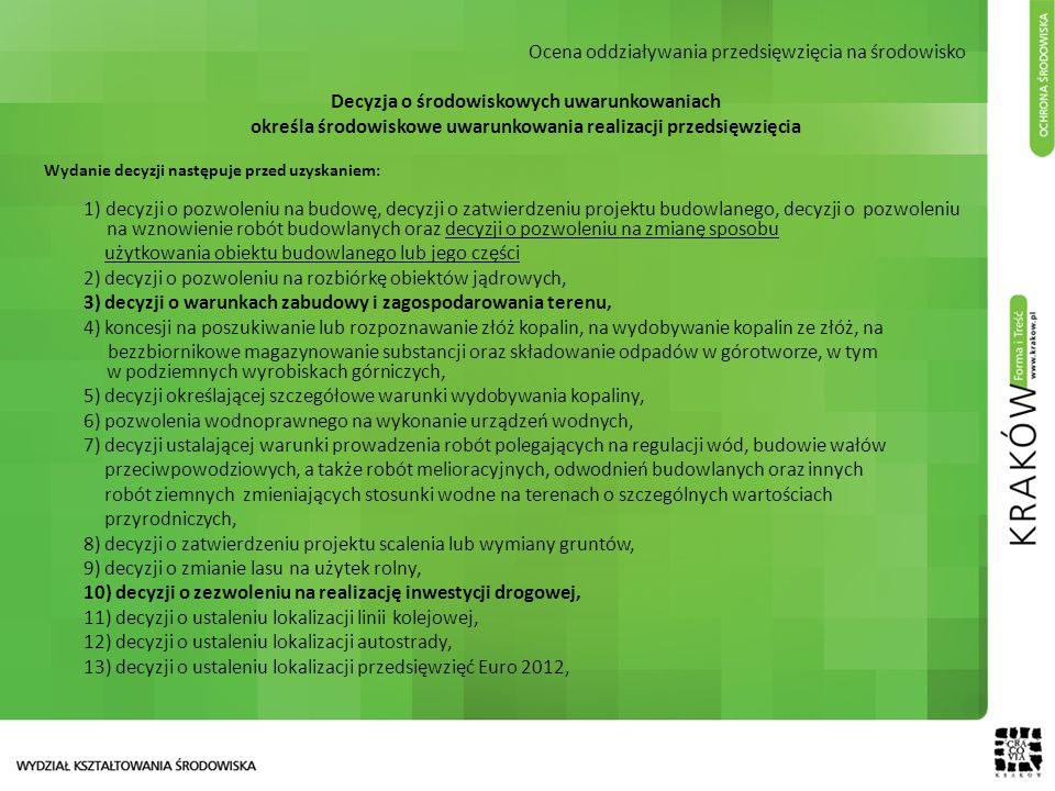 Ocena oddziaływania przedsięwzięcia na środowisko Decyzja o środowiskowych uwarunkowaniach określa środowiskowe uwarunkowania realizacji przedsięwzięcia Wydanie decyzji następuje przed uzyskaniem: 1) decyzji o pozwoleniu na budowę, decyzji o zatwierdzeniu projektu budowlanego, decyzji o pozwoleniu na wznowienie robót budowlanych oraz decyzji o pozwoleniu na zmianę sposobu użytkowania obiektu budowlanego lub jego części 2) decyzji o pozwoleniu na rozbiórkę obiektów jądrowych, 3) decyzji o warunkach zabudowy i zagospodarowania terenu, 4) koncesji na poszukiwanie lub rozpoznawanie złóż kopalin, na wydobywanie kopalin ze złóż, na bezzbiornikowe magazynowanie substancji oraz składowanie odpadów w górotworze, w tym w podziemnych wyrobiskach górniczych, 5) decyzji określającej szczegółowe warunki wydobywania kopaliny, 6) pozwolenia wodnoprawnego na wykonanie urządzeń wodnych, 7) decyzji ustalającej warunki prowadzenia robót polegających na regulacji wód, budowie wałów przeciwpowodziowych, a także robót melioracyjnych, odwodnień budowlanych oraz innych robót ziemnych zmieniających stosunki wodne na terenach o szczególnych wartościach przyrodniczych, 8) decyzji o zatwierdzeniu projektu scalenia lub wymiany gruntów, 9) decyzji o zmianie lasu na użytek rolny, 10) decyzji o zezwoleniu na realizację inwestycji drogowej, 11) decyzji o ustaleniu lokalizacji linii kolejowej, 12) decyzji o ustaleniu lokalizacji autostrady, 13) decyzji o ustaleniu lokalizacji przedsięwzięć Euro 2012,