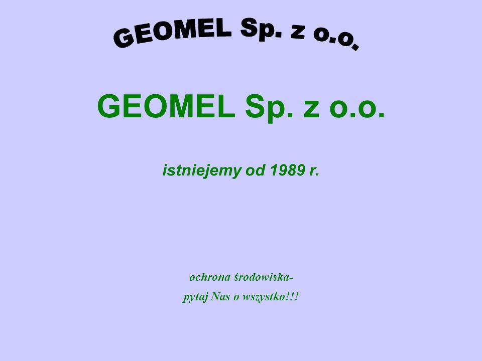 GEOMEL Sp. z o.o. istniejemy od 1989 r. ochrona środowiska- pytaj Nas o wszystko!!!