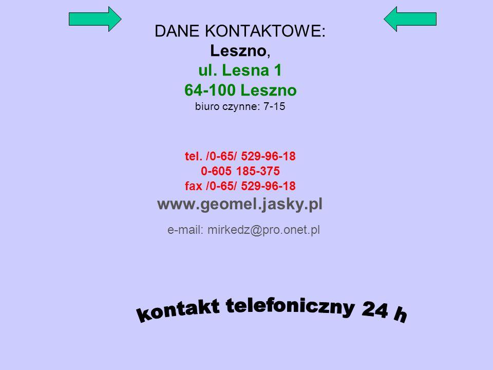 DANE KONTAKTOWE: Leszno, ul. Lesna 1 64-100 Leszno biuro czynne: 7-15 tel. /0-65/ 529-96-18 0-605 185-375 fax /0-65/ 529-96-18 www.geomel.jasky.pl e-m