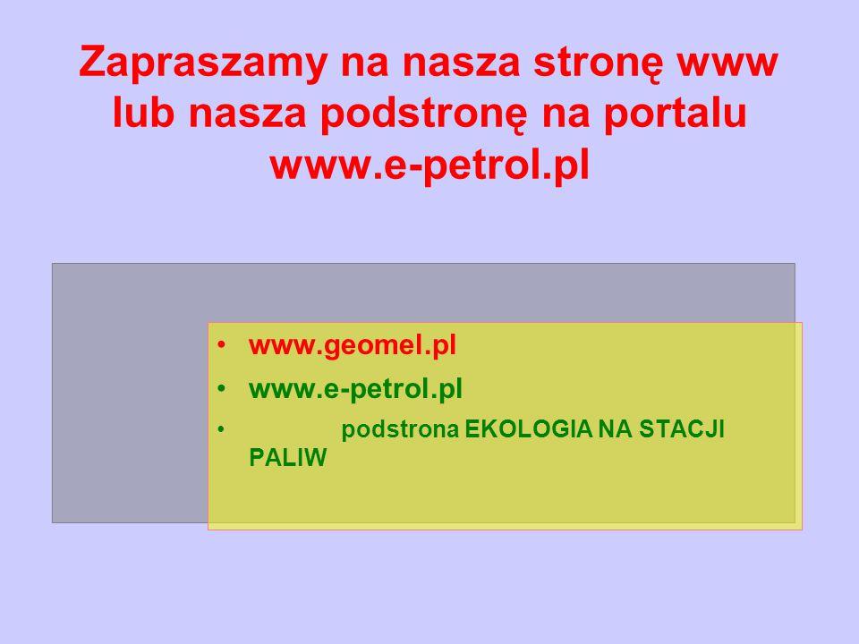 Zapraszamy na nasza stronę www lub nasza podstronę na portalu www.e-petrol.pl www.geomel.pl www.e-petrol.pl podstrona EKOLOGIA NA STACJI PALIW
