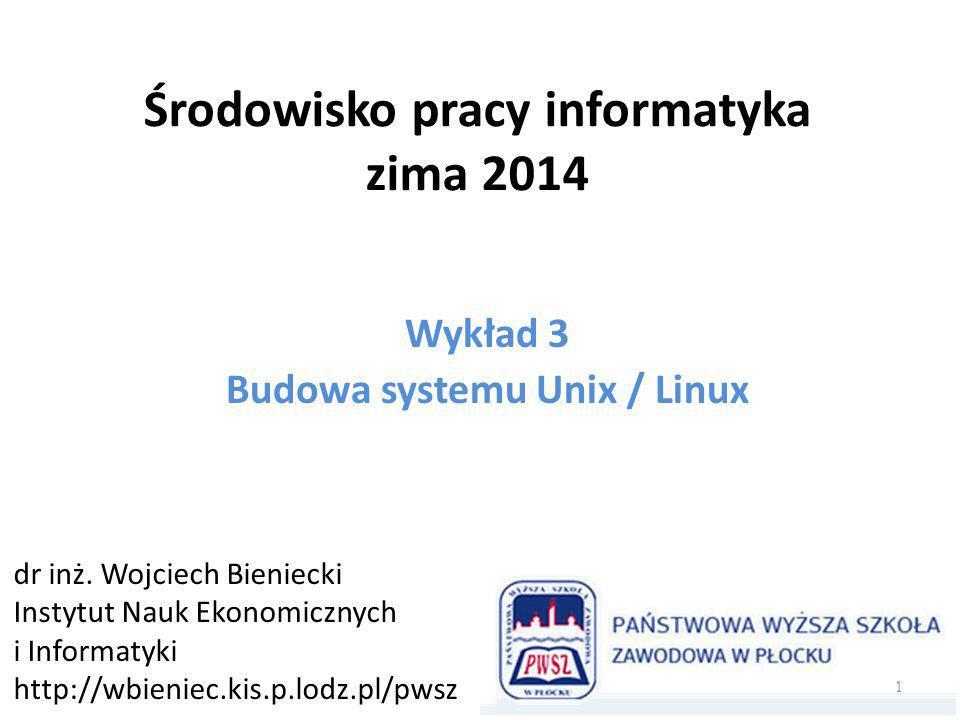 Środowisko pracy informatyka zima 2014 Wykład 3 Budowa systemu Unix / Linux dr inż.